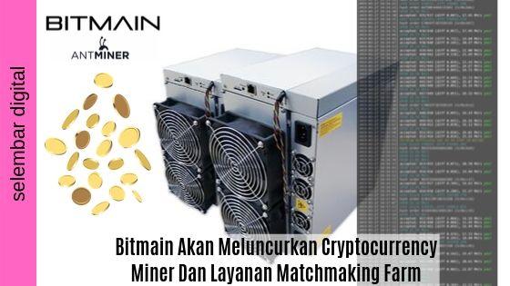 Bitmain Akan Meluncurkan Cryptocurrency Miner Dan Layanan Matchmaking Farm Mining