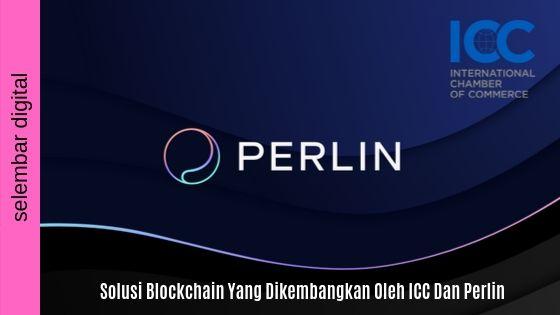 Solusi Blockchain Yang Dikembangkan Oleh ICC Dan Perlin